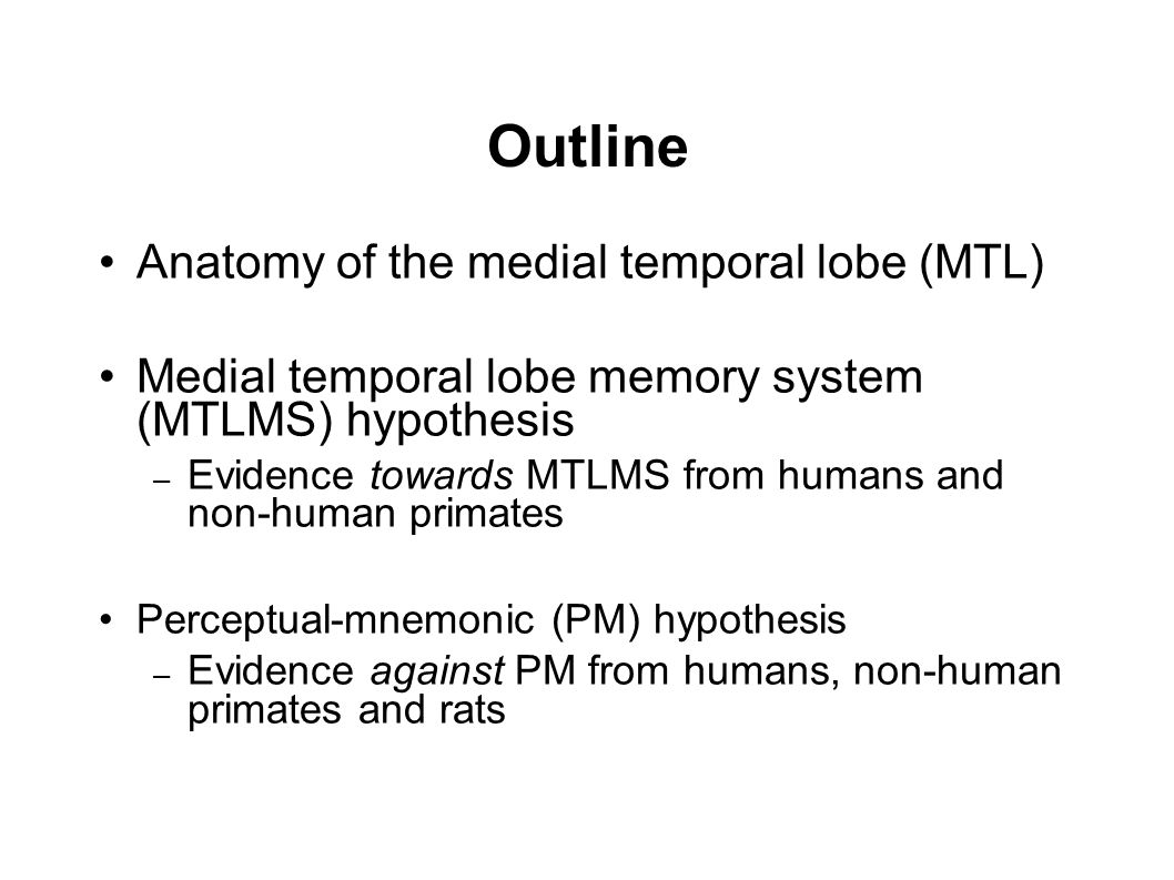 Outline Anatomy of the medial temporal lobe (MTL) Medial temporal lobe memory system (MTLMS) hypothesis – Evidence towards MTLMS from humans and non-h