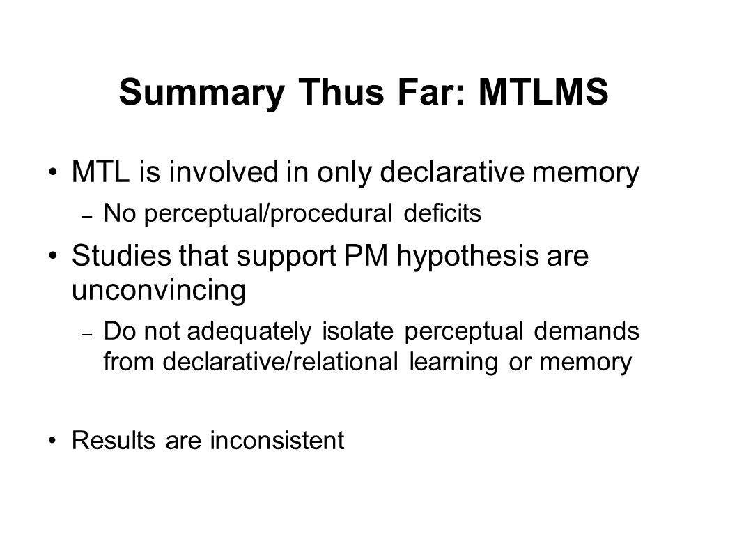 Summary Thus Far: MTLMS MTL is involved in only declarative memory – No perceptual/procedural deficits Studies that support PM hypothesis are unconvincing – Do not adequately isolate perceptual demands from declarative/relational learning or memory Results are inconsistent