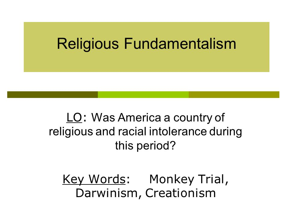 Religious Fundamentalism LO: Was America a country of religious and racial intolerance during this period.