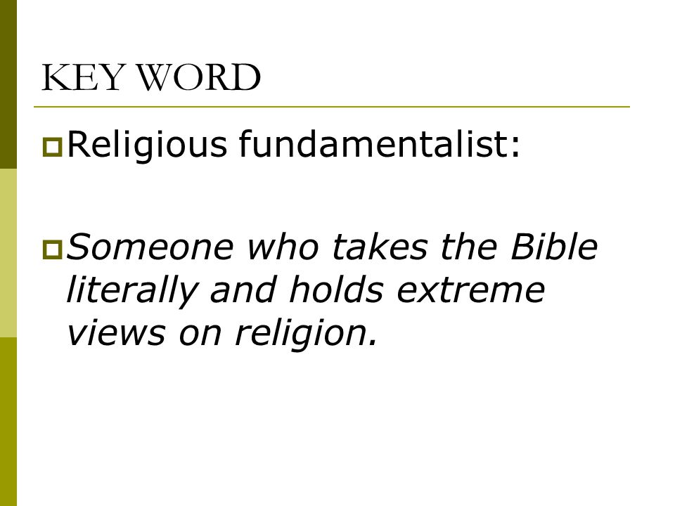 KEY WORD  Religious fundamentalist:  Someone who takes the Bible literally and holds extreme views on religion.