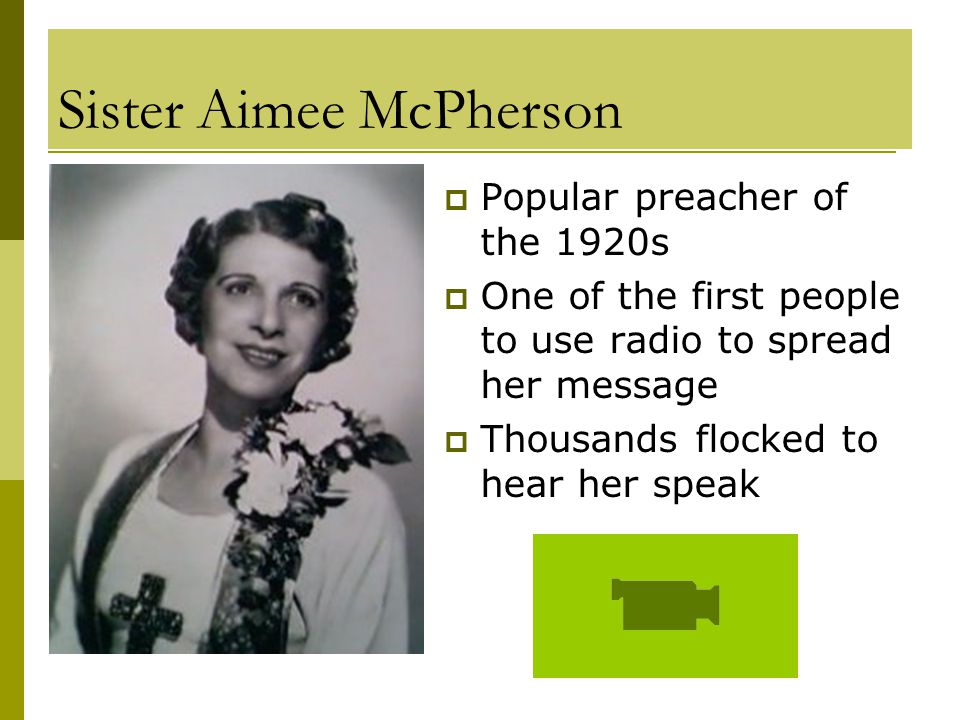 Sister Aimee McPherson  Popular preacher of the 1920s  One of the first people to use radio to spread her message  Thousands flocked to hear her speak