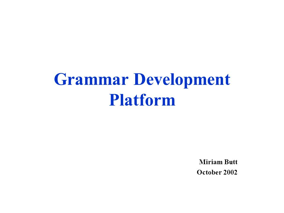 Grammar Development Platform Miriam Butt October 2002