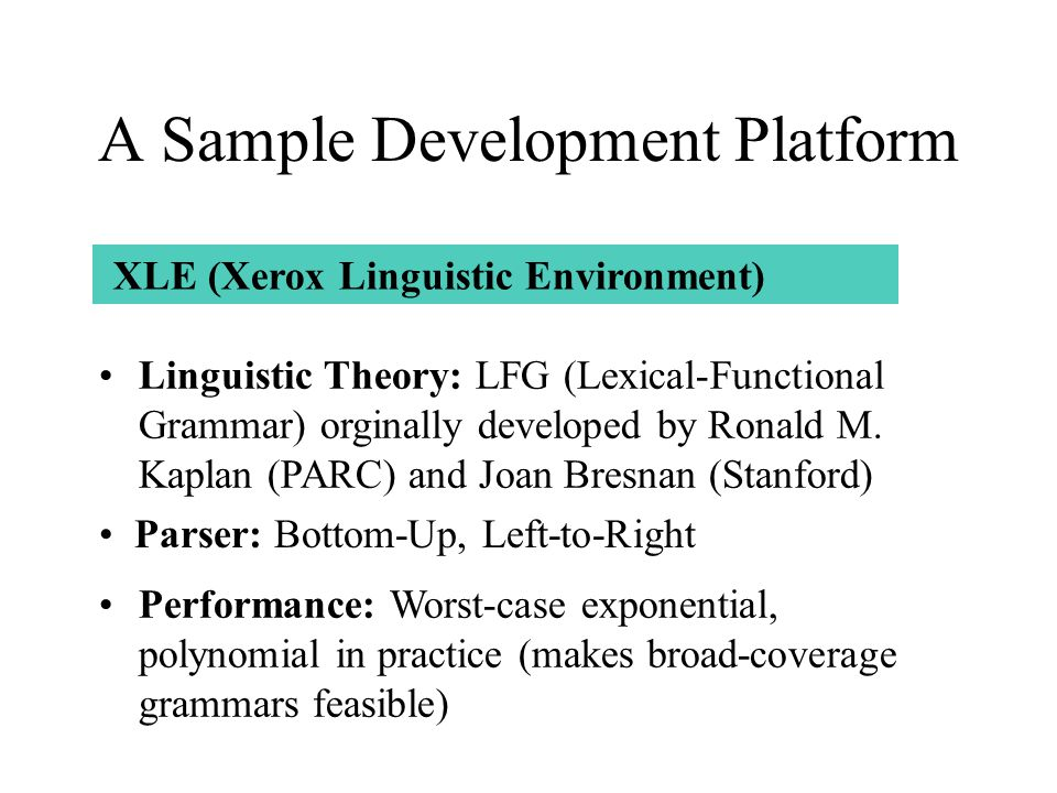 A Sample Development Platform Performance: Worst-case exponential, polynomial in practice (makes broad-coverage grammars feasible) Parser: Bottom-Up, Left-to-Right XLE (Xerox Linguistic Environment) Linguistic Theory: LFG (Lexical-Functional Grammar) orginally developed by Ronald M.