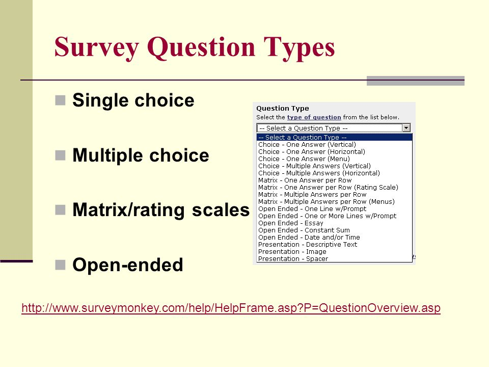 Survey Question Types Single choice Multiple choice Matrix/rating scales Open-ended http://www.surveymonkey.com/help/HelpFrame.asp P=QuestionOverview.asp