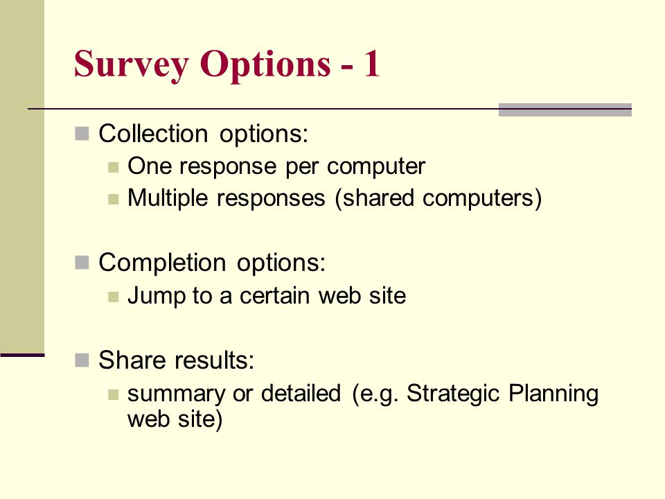 Survey Options - 1 Collection options: One response per computer Multiple responses (shared computers) Completion options: Jump to a certain web site Share results: summary or detailed (e.g.