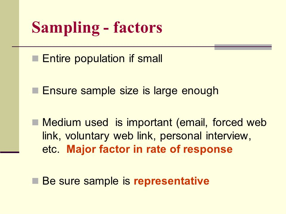 Sampling - factors Entire population if small Ensure sample size is large enough Medium used is important (email, forced web link, voluntary web link, personal interview, etc.
