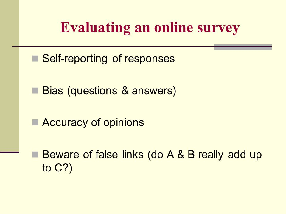Evaluating an online survey Self-reporting of responses Bias (questions & answers) Accuracy of opinions Beware of false links (do A & B really add up to C )