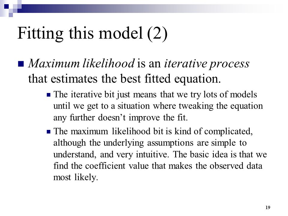 19 Fitting this model (2) Maximum likelihood is an iterative process that estimates the best fitted equation. The iterative bit just means that we try