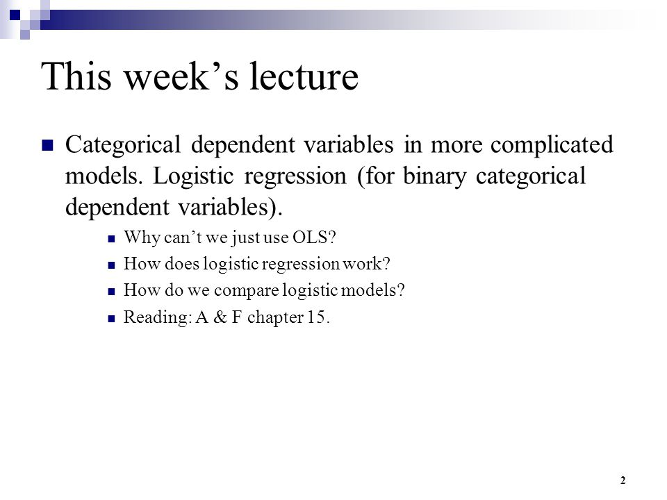 2 This week's lecture Categorical dependent variables in more complicated models. Logistic regression (for binary categorical dependent variables). Wh