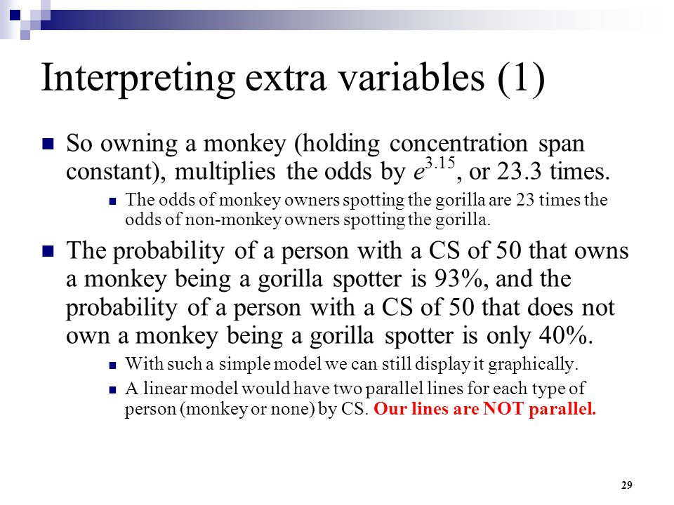 29 Interpreting extra variables (1) So owning a monkey (holding concentration span constant), multiplies the odds by e 3.15, or 23.3 times. The odds o