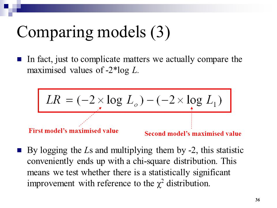 36 Comparing models (3) In fact, just to complicate matters we actually compare the maximised values of -2*log L. By logging the Ls and multiplying th