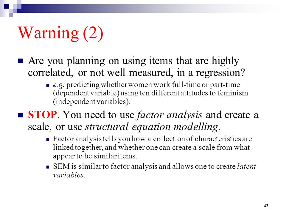42 Warning (2) Are you planning on using items that are highly correlated, or not well measured, in a regression? e.g. predicting whether women work f
