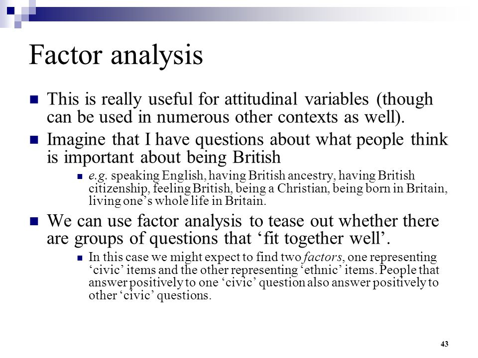 43 Factor analysis This is really useful for attitudinal variables (though can be used in numerous other contexts as well). Imagine that I have questi
