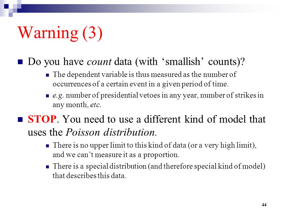 44 Warning (3) Do you have count data (with 'smallish' counts)? The dependent variable is thus measured as the number of occurrences of a certain even