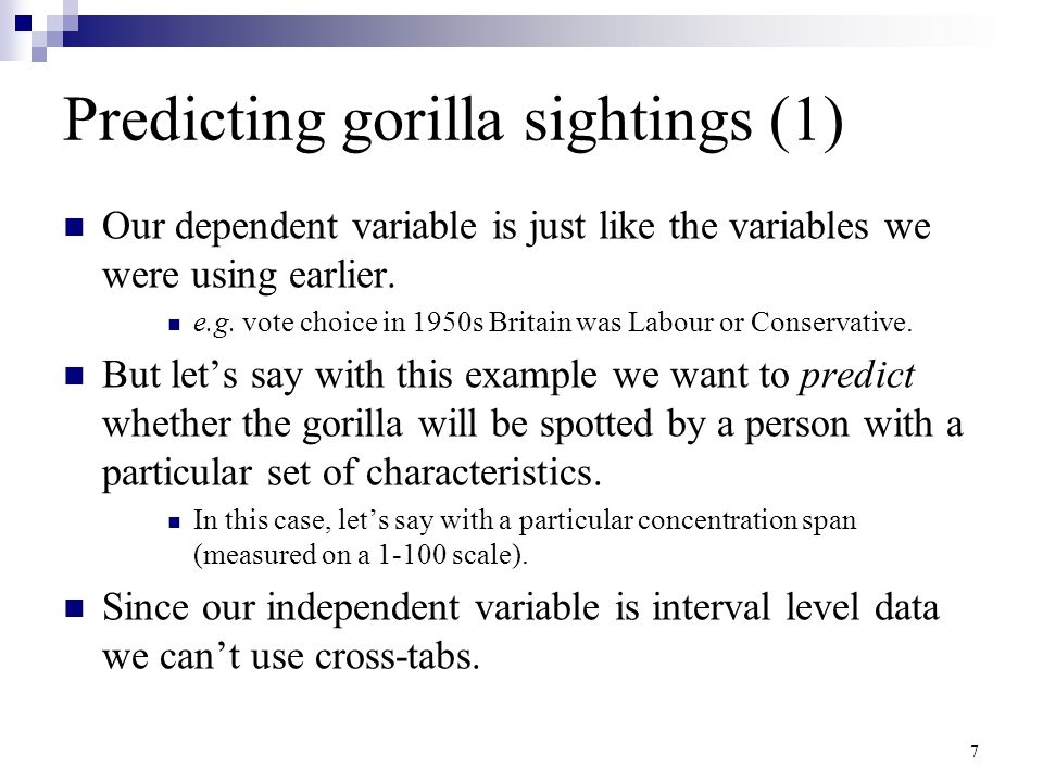 7 Predicting gorilla sightings (1) Our dependent variable is just like the variables we were using earlier. e.g. vote choice in 1950s Britain was Labo