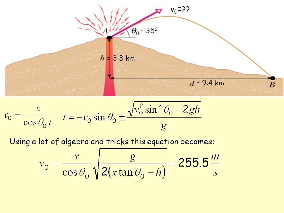 = 35 0 = 9.4 km = 3.3 km v 0 = Using a lot of algebra and tricks this equation becomes: