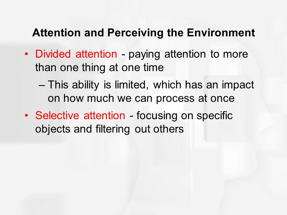 Attention and Perceiving the Environment Divided attention - paying attention to more than one thing at one time –This ability is limited, which has an impact on how much we can process at once Selective attention - focusing on specific objects and filtering out others