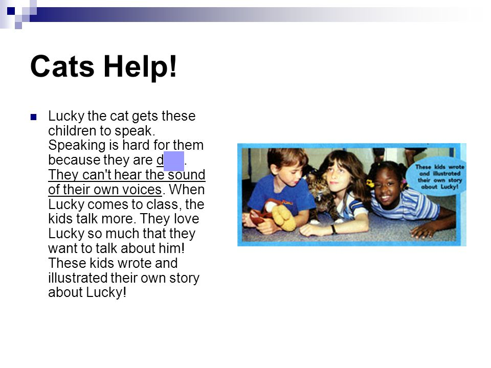 Cats Help! Lucky the cat gets these children to speak. Speaking is hard for them because they are deaf. They can't hear the sound of their own voices.