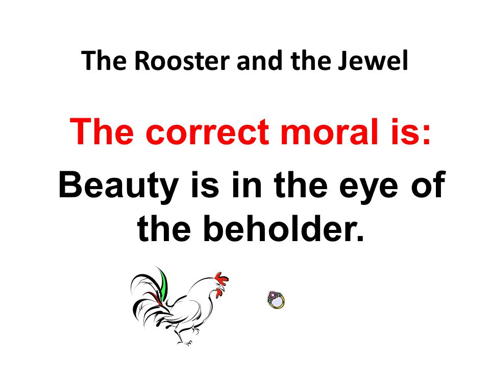 The Rooster and the Jewel The correct moral is: Beauty is in the eye of the beholder.