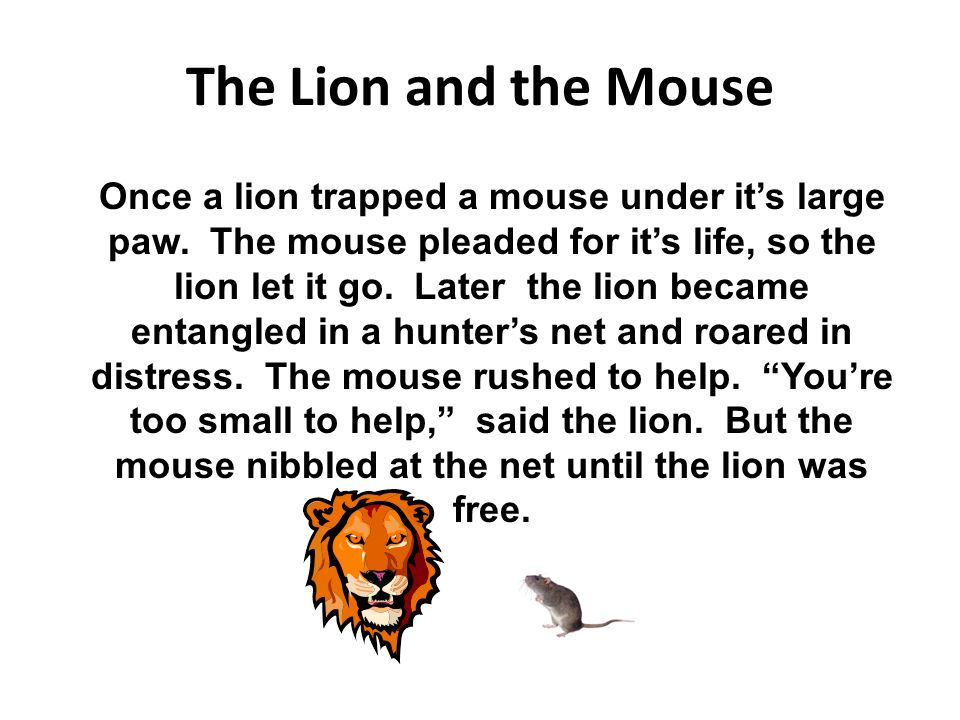 The Lion and the Mouse Once a lion trapped a mouse under it's large paw. The mouse pleaded for it's life, so the lion let it go. Later the lion became