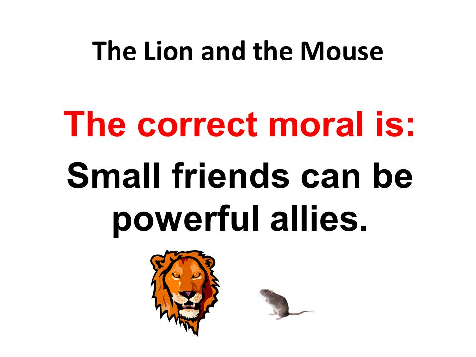 The Lion and the Mouse The correct moral is: Small friends can be powerful allies.