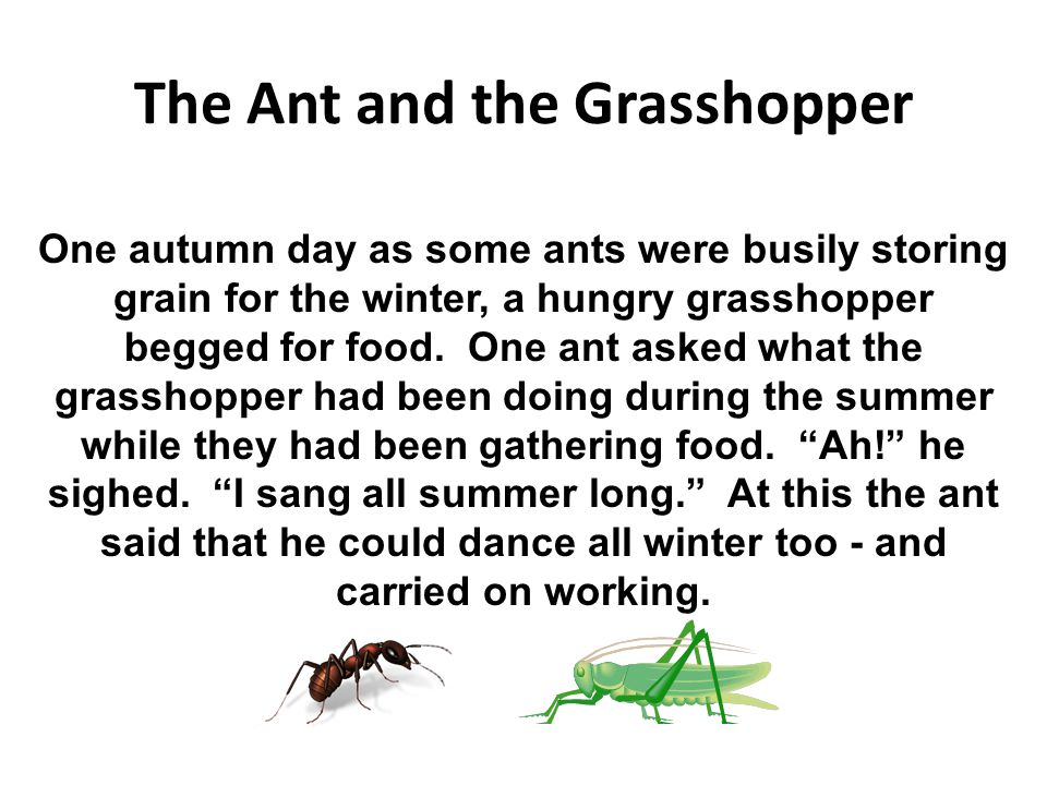 The Ant and the Grasshopper One autumn day as some ants were busily storing grain for the winter, a hungry grasshopper begged for food. One ant asked