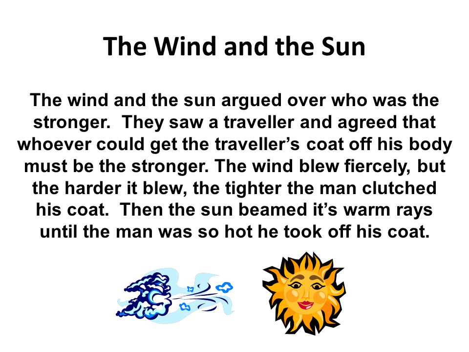 The Wind and the Sun The wind and the sun argued over who was the stronger. They saw a traveller and agreed that whoever could get the traveller's coa