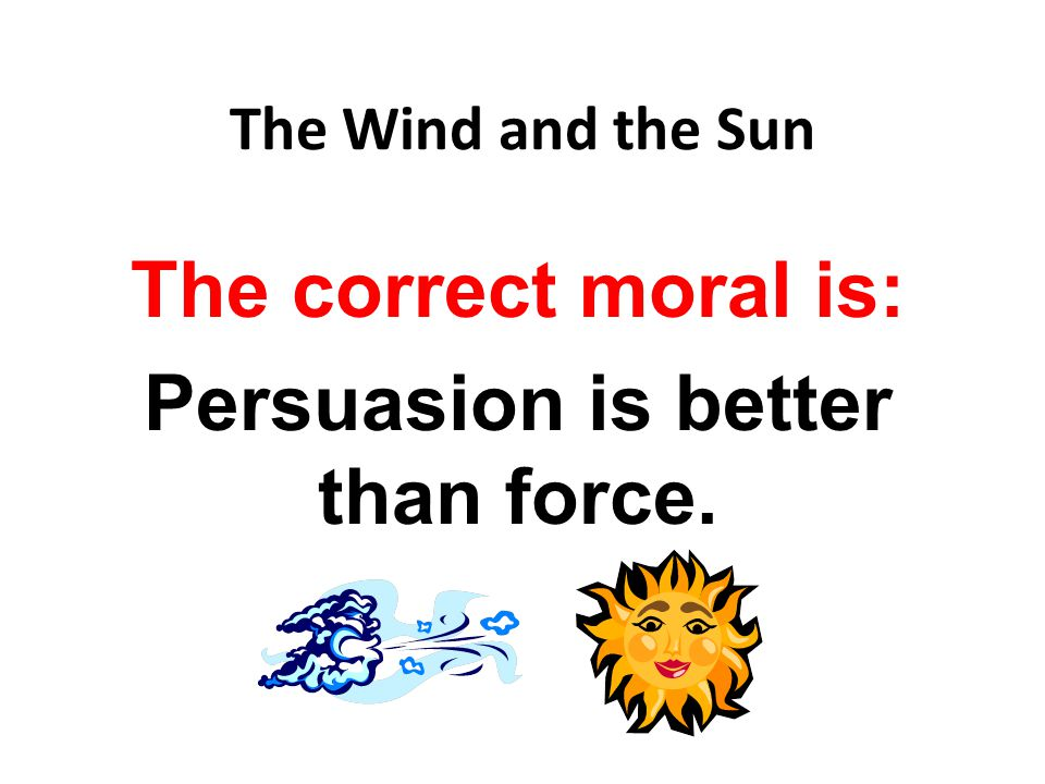 The Wind and the Sun The correct moral is: Persuasion is better than force.