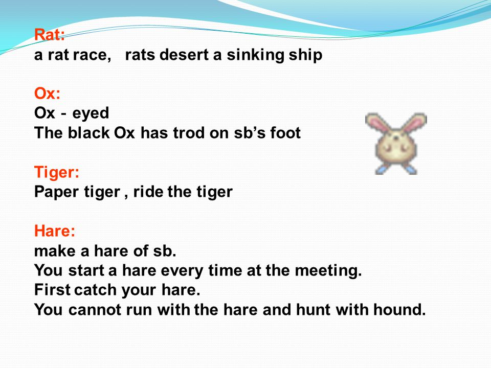 Rat: a rat race, rats desert a sinking ship Ox: Ox - eyed The black Ox has trod on sb's foot Tiger: Paper tiger, ride the tiger Hare: make a hare of sb.