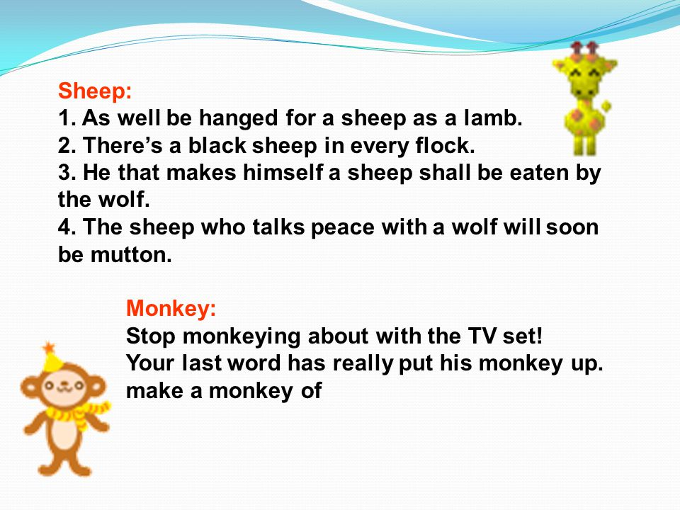 Sheep: 1. As well be hanged for a sheep as a lamb. 2. There's a black sheep in every flock. 3. He that makes himself a sheep shall be eaten by the wol