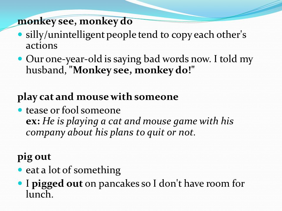 monkey see, monkey do silly/unintelligent people tend to copy each other s actions Our one-year-old is saying bad words now.