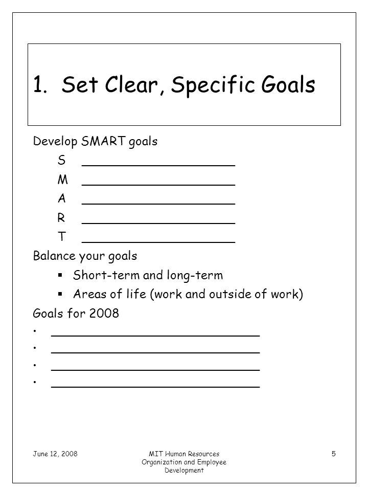 June 12, 2008MIT Human Resources Organization and Employee Development 5 1. Set Clear, Specific Goals Develop SMART goals S____________________ M_____