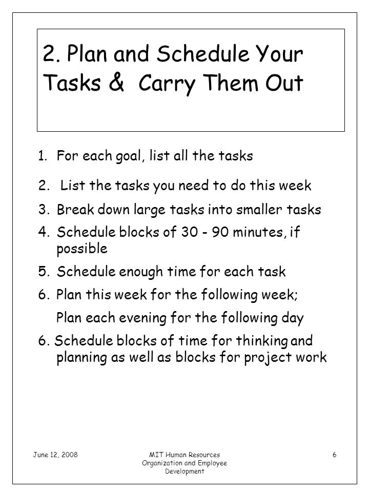 June 12, 2008MIT Human Resources Organization and Employee Development 6 2. Plan and Schedule Your Tasks & Carry Them Out 1.For each goal, list all th