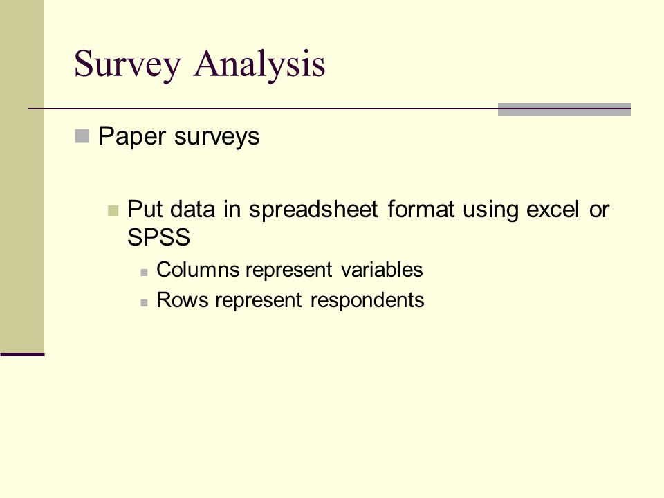 Survey Analysis Paper surveys Put data in spreadsheet format using excel or SPSS Columns represent variables Rows represent respondents