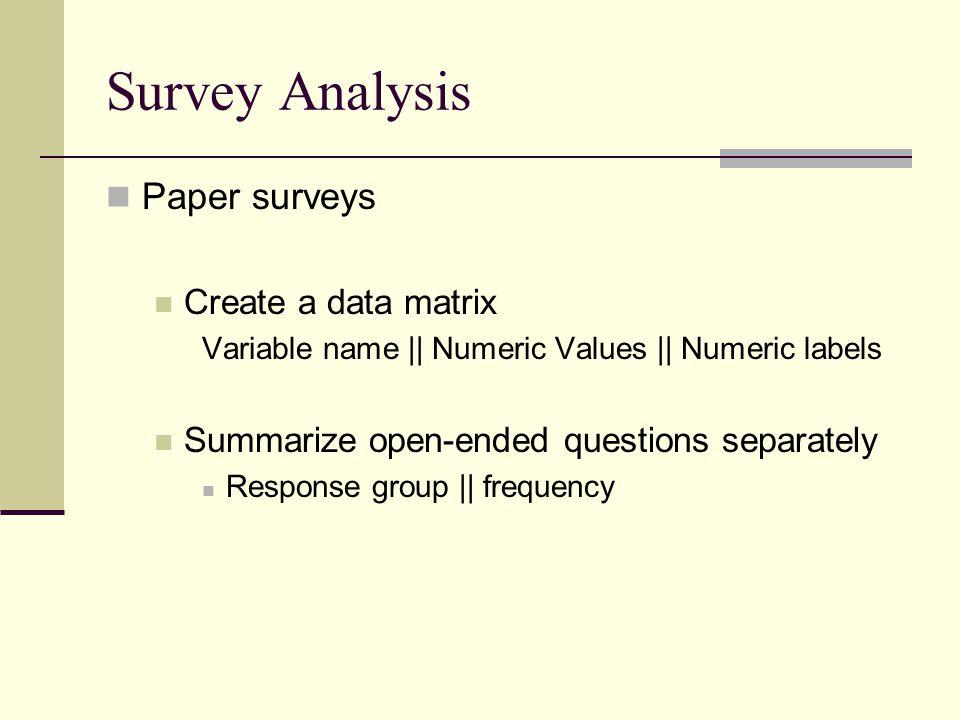 Survey Analysis Paper surveys Create a data matrix Variable name || Numeric Values || Numeric labels Summarize open-ended questions separately Respons