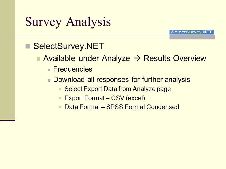 Survey Analysis SelectSurvey.NET Available under Analyze  Results Overview Frequencies Download all responses for further analysis  Select Export Data from Analyze page  Export Format – CSV (excel)  Data Format – SPSS Format Condensed