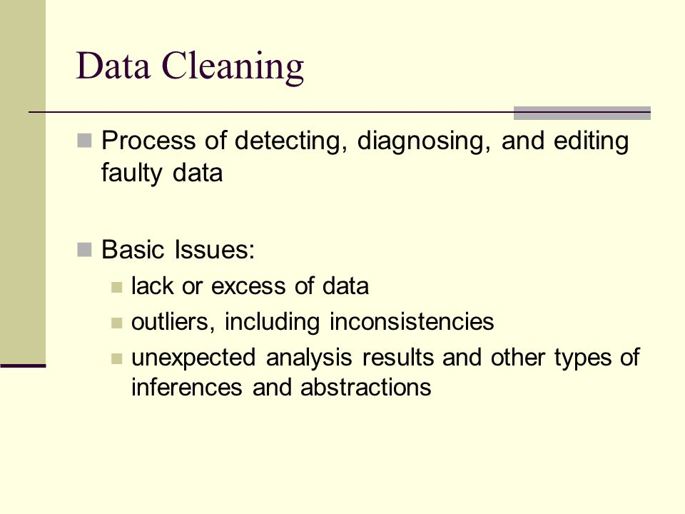 Data Cleaning Process of detecting, diagnosing, and editing faulty data Basic Issues: lack or excess of data outliers, including inconsistencies unexpected analysis results and other types of inferences and abstractions