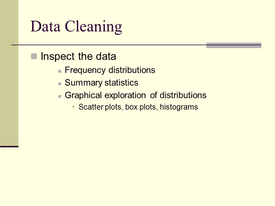 Data Cleaning Inspect the data Frequency distributions Summary statistics Graphical exploration of distributions  Scatter plots, box plots, histograms