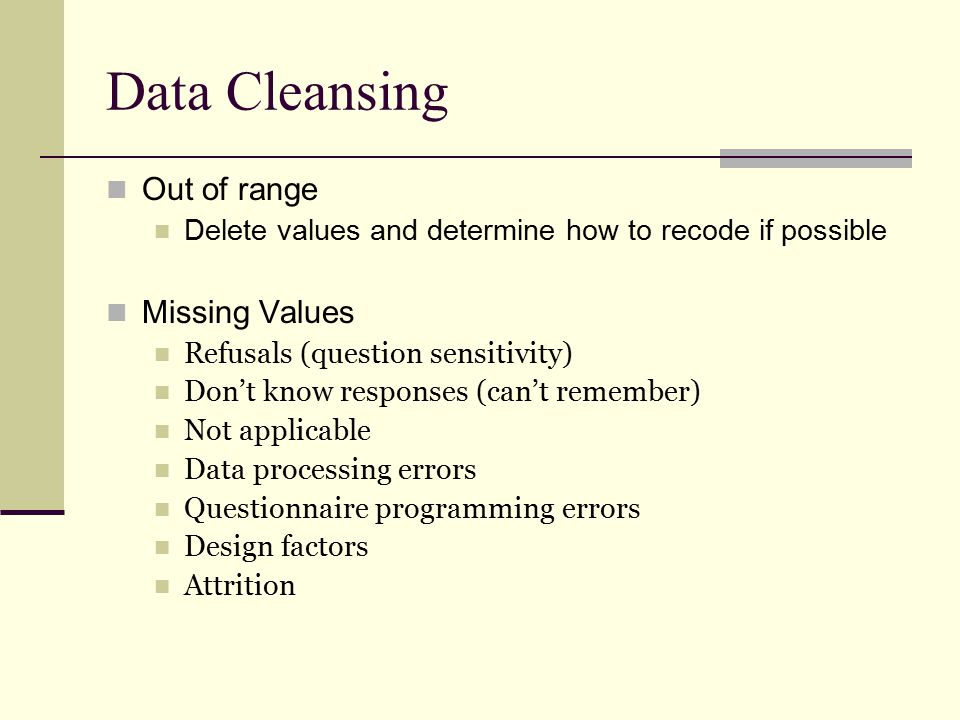Data Cleansing Out of range Delete values and determine how to recode if possible Missing Values Refusals (question sensitivity) Don't know responses (can't remember) Not applicable Data processing errors Questionnaire programming errors Design factors Attrition