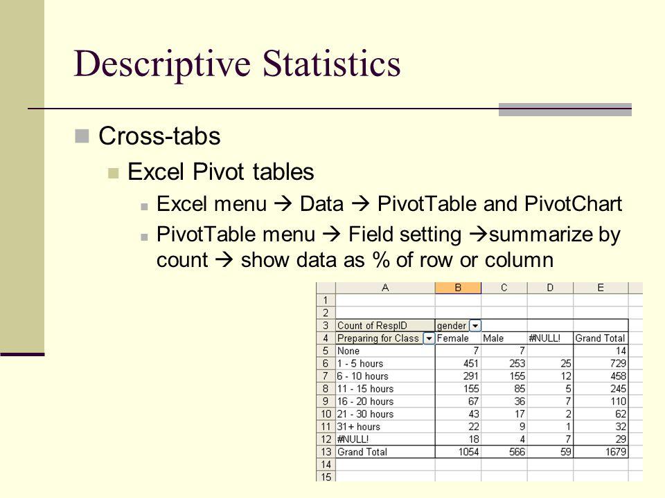 Descriptive Statistics Cross-tabs Excel Pivot tables Excel menu  Data  PivotTable and PivotChart PivotTable menu  Field setting  summarize by count  show data as % of row or column