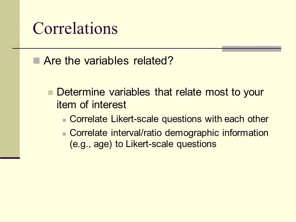 Correlations Are the variables related? Determine variables that relate most to your item of interest Correlate Likert-scale questions with each other