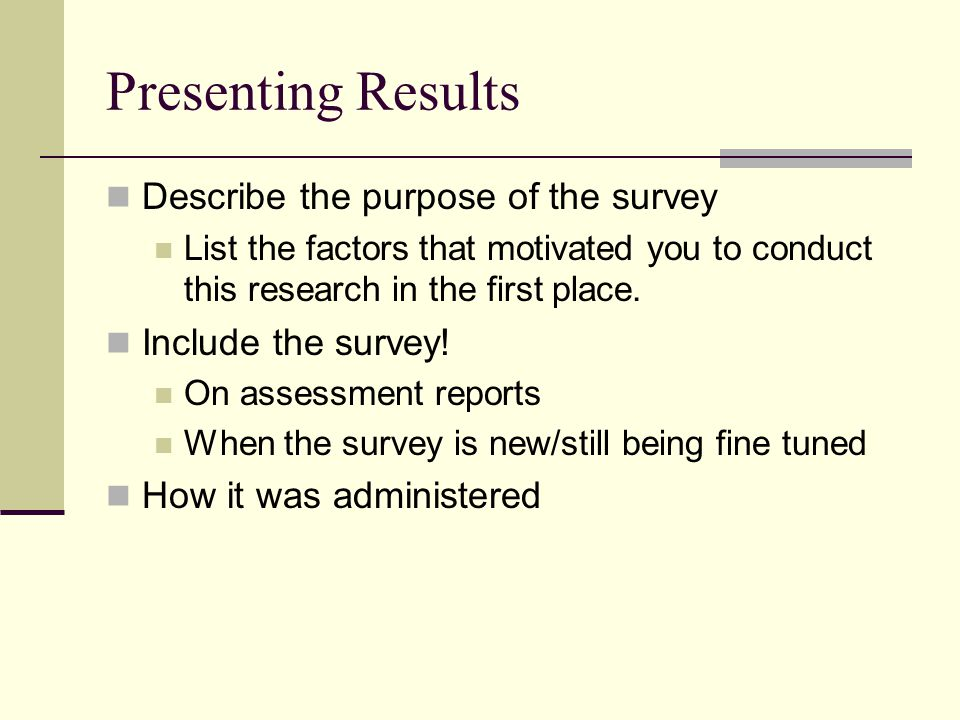 Presenting Results Describe the purpose of the survey List the factors that motivated you to conduct this research in the first place. Include the sur