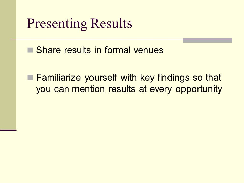 Presenting Results Share results in formal venues Familiarize yourself with key findings so that you can mention results at every opportunity