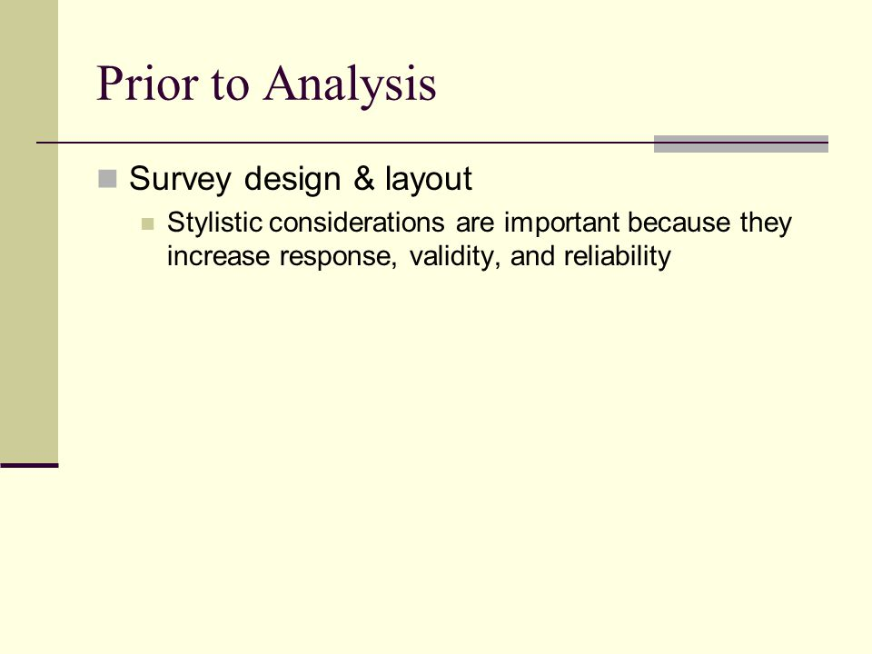 Prior to Analysis Survey design & layout Stylistic considerations are important because they increase response, validity, and reliability