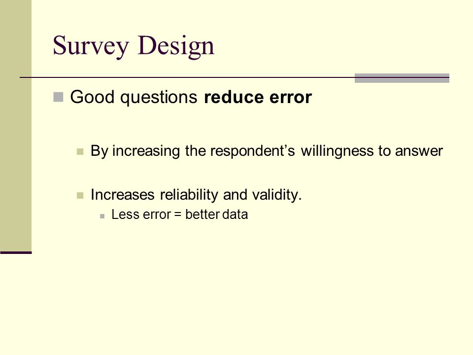 Survey Design Good questions reduce error By increasing the respondent's willingness to answer Increases reliability and validity.