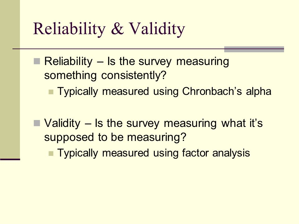 Reliability & Validity Reliability – Is the survey measuring something consistently.
