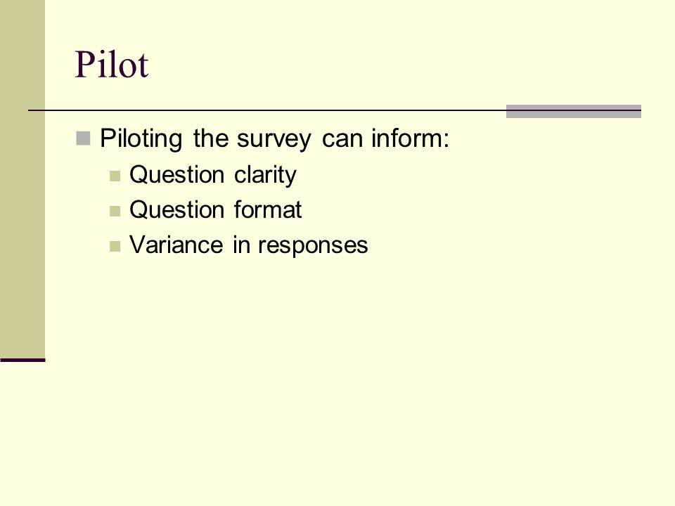 Pilot Piloting the survey can inform: Question clarity Question format Variance in responses