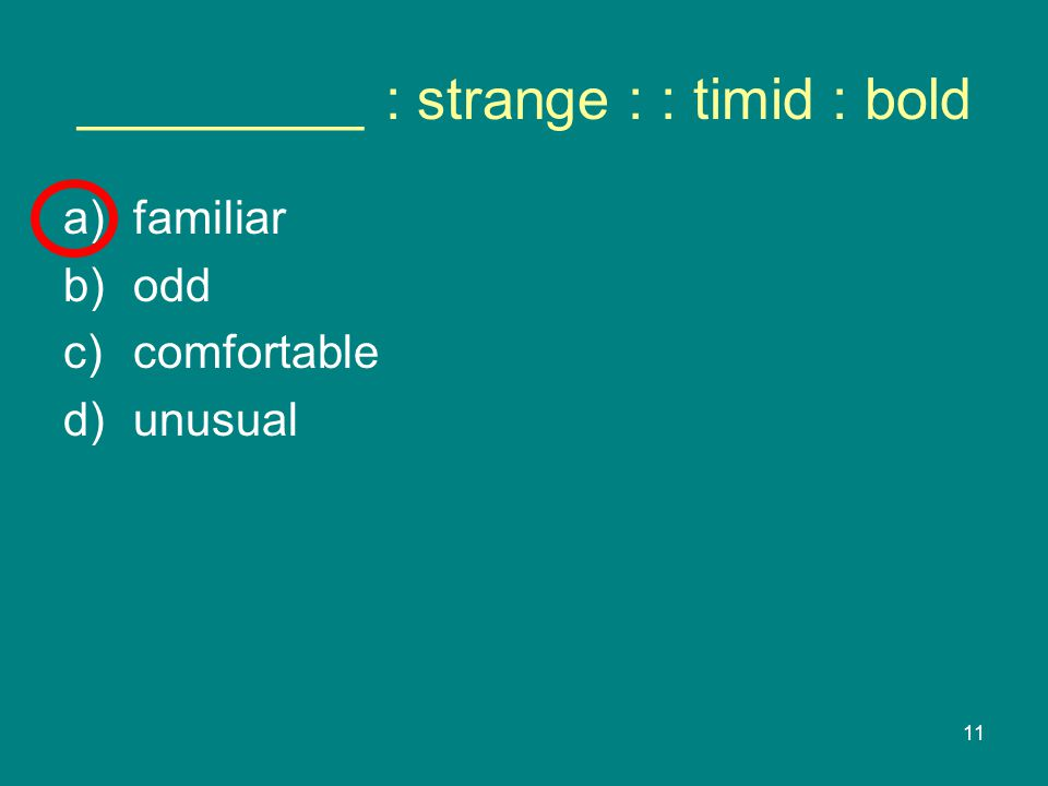 11 _________ : strange : : timid : bold a)familiar b)odd c)comfortable d)unusual