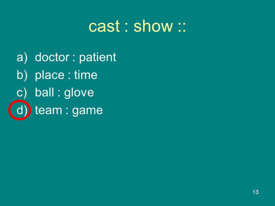 13 cast : show :: a)doctor : patient b)place : time c)ball : glove d)team : game