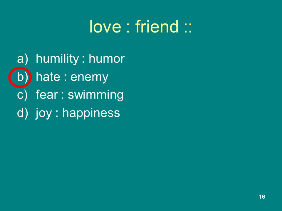 16 love : friend :: a)humility : humor b)hate : enemy c)fear : swimming d)joy : happiness